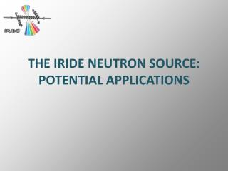 THE IRIDE NEUTRON SOURCE: POTENTIAL APPLICATIONS