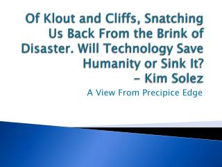 Of Klout and Cliffs, Snatching Us Back From the Brink of Disaster. Will Technology Save Humanity or Sink It?   - Kim So