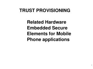TRUST PROVISIONING Related Hardware Embedded Secure Elements for Mobile Phone applications