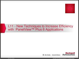 L11 - New Techniques to Increase Efficiency with  PanelView™ Plus 6 Applications