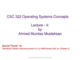 CSC 322 Operating Systems Concepts Lecture - 4: b y   Ahmed Mumtaz Mustehsan