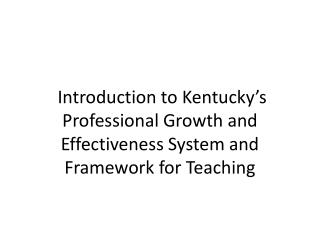 Introduction to Kentucky's Professional Growth and Effectiveness System and  Framework for Teaching
