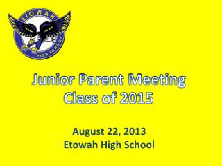Junior Parent Meeting  Class of 2015 August 22, 2013 Etowah High School