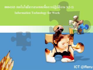 0004103  เทคโนโลยีสารสนเทศเพื่อการปฏิบัติงาน  3(2-2)              Information Technology for Work