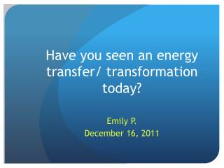 Have you seen an energy  transfer / transformation  today?