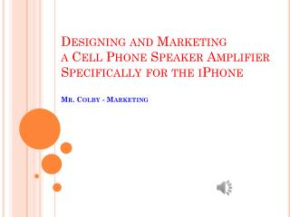 Designing and Marketing  a  Cell Phone Speaker  Amplifier  Specifically for the iPhone Mr . Colby  - Marketing