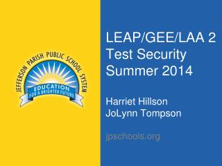 LEAP/GEE/LAA 2 Test Security Summer 2014 Harriet Hillson JoLynn Tompson