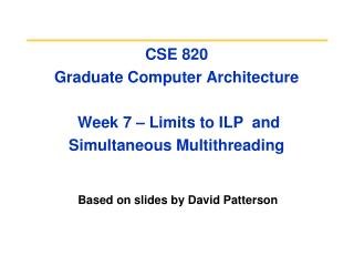 CSE 820  Graduate Computer Architecture  Week 7  – Limits to ILP  and Simultaneous Multithreading