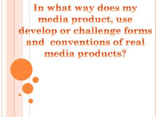 In what way does my m edia product, use develop or challenge forms and  conventions of real media products?