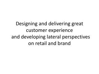 Designing and  delivering great customer experience  and  developing lateral perspectives on retail  and  brand