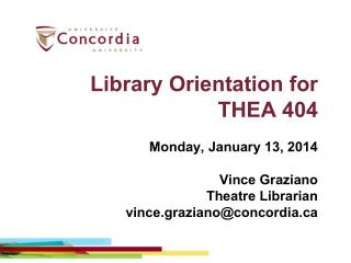 Library  Orientation  for THEA  404 Monday, January 13, 2014 Vince Graziano Theatre Librarian vince.graziano@concordia.