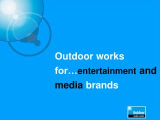 Outdoor works for… entertainment and media brands