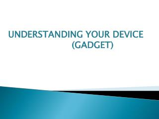 UNDERSTANDING YOUR DEVICE  				( GADGET )