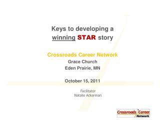 Keys to developing a  winning STAR  story Crossroads Career Network Grace Church Eden Prairie, MN October 15, 2011