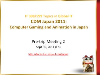 IT 398/599 Topics in Global  IT CDM Japan 2011 : Computer Gaming and Animation in Japan