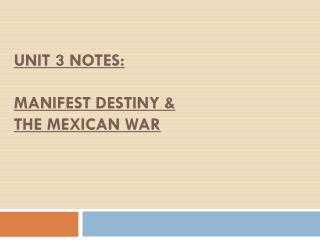 UNIT 3 NOTES:  MANIFEST DESTINY &  the  mexican  war