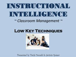 INSTRUCTIONAL  INTELLIGENCE  ~ Classroom Management ~ Low Key Techniques Presented by Paula Donald & Jacinta Rosser