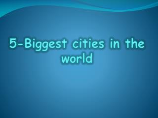 5-Biggest cities in the world