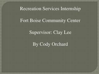Recreation Services Internship  Fort Boise Community Center Supervisor: Clay Lee By Cody Orchard