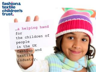 … a helping hand  for the children of people in the UK fashion and  textile industry .