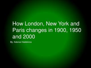 How London, New York and Paris changes in 1900, 1950 and 2000