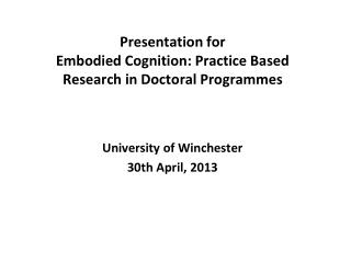 Presentation for Embodied Cognition: Practice Based Research in Doctoral Programmes