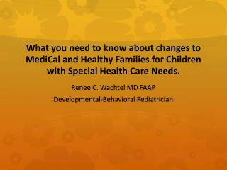 What you need to know about changes to  MediCal  and Healthy Families for Children with Special Health Care Needs.