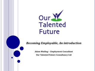 Becoming Employable, An introduction Adam Watling – Employment Consultant Our Talented Future Consultancy Ltd