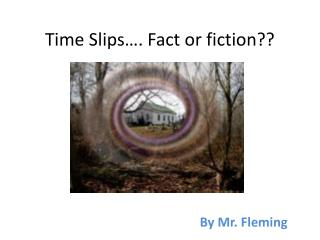 Time Slips…. Fact or fiction??