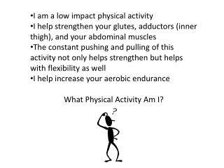 I am a low impact physical activity I help strengthen your  glutes , adductors (inner thigh), and your abdominal muscle
