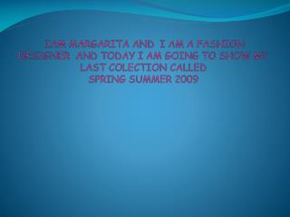 IAM  MARGARITA AND  I AM A  FASHION DESIGNER   AND  TODAY  I AM  GOING TO  SHOW MY  LAST COLECTION CALLED SPRING SUMMER