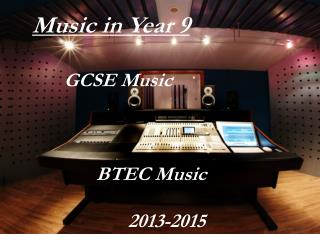 Music in Year 9 	GCSE Music 		BTEC Music 			2013-2015
