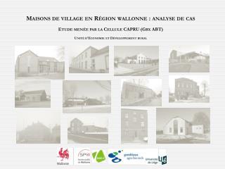 Maisons de village en Région wallonne: analyse de  cas Etude menée par la Cellule CAPRU ( Gbx  ABT) Unité d'Economie e