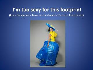 I'm too sexy for this footprint (Eco-Designers Take on Fashion's Carbon Footprint)