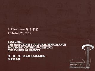 Lecture 1:  The  Han Chinese Cultural Renaissance  Movement  of the 21 st  Century:  The System of Objects 第一講 ﹕ 廿一世紀漢文