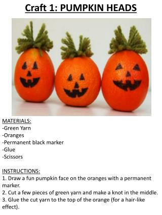 Craft  1: PUMPKIN HEADS MATERIALS: -Green Yarn -Oranges -Permanent black marker -Glue -Scissors INSTRUCTIONS: