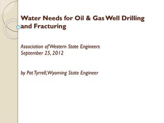 Water Needs for Oil & Gas Well Drilling and Fracturing Association of Western State Engineers September 25, 2012 by Pat