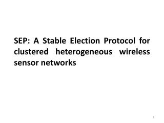 SEP: A  Stable Election Protocol for  clustered heterogeneous  wireless sensor networks