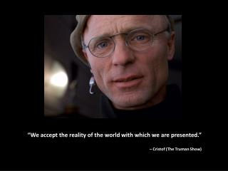 """""""We accept the reality of the world with which we are presented."""" –  Cristof  (The Truman Show)"""