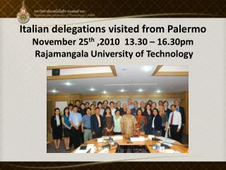 Italian delegations visited from Palermo November 25 th  ,2010  13.30 – 16.30pm Rajamangala  University of Technology