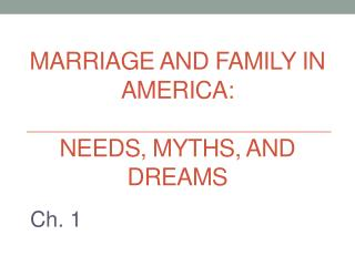 Marriage  and Family in America: Needs , Myths, and Dreams