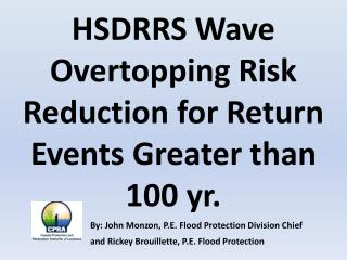 HSDRRS Wave Overtopping Risk Reduction for Return Events Greater than 100 yr. By: John Monzon, P.E. Flood Protection Di