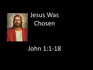Jesus Was Chosen John  1:1-18