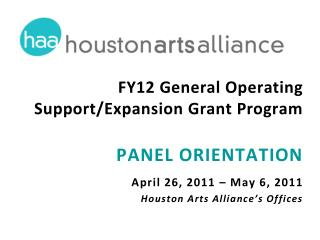 FY12 General Operating Support/Expansion Grant Program PANEL ORIENTATION April 26, 2011 – May 6, 2011 Houston Arts Alli