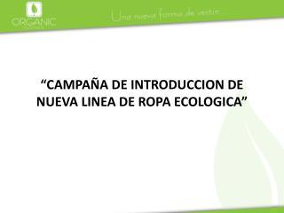 """""""CAMPAÑA DE INTRODUCCION DE NUEVA LINEA DE ROPA ECOLOGICA"""""""