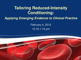 Tailoring Reduced-Intensity  Conditioning:  Applying Emerging Evidence to Clinical Practice
