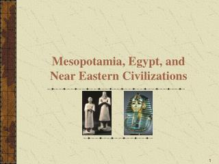 Mesopotamia, Egypt, and   Near Eastern Civilizations