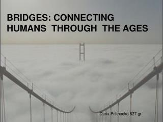 BRIDGES: CONNECTING  HUMANS   THROUGH  THE  AGES