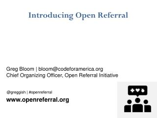 Introducing Open Referral Greg Bloom |  bloom@codeforamerica.org Chief Organizing Officer, Open Referral Initiative