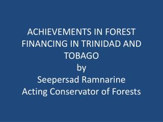 ACHIEVEMENTS IN FOREST FINANCING IN TRINIDAD AND TOBAGO by Seepersad Ramnarine Acting Conservator of Forests